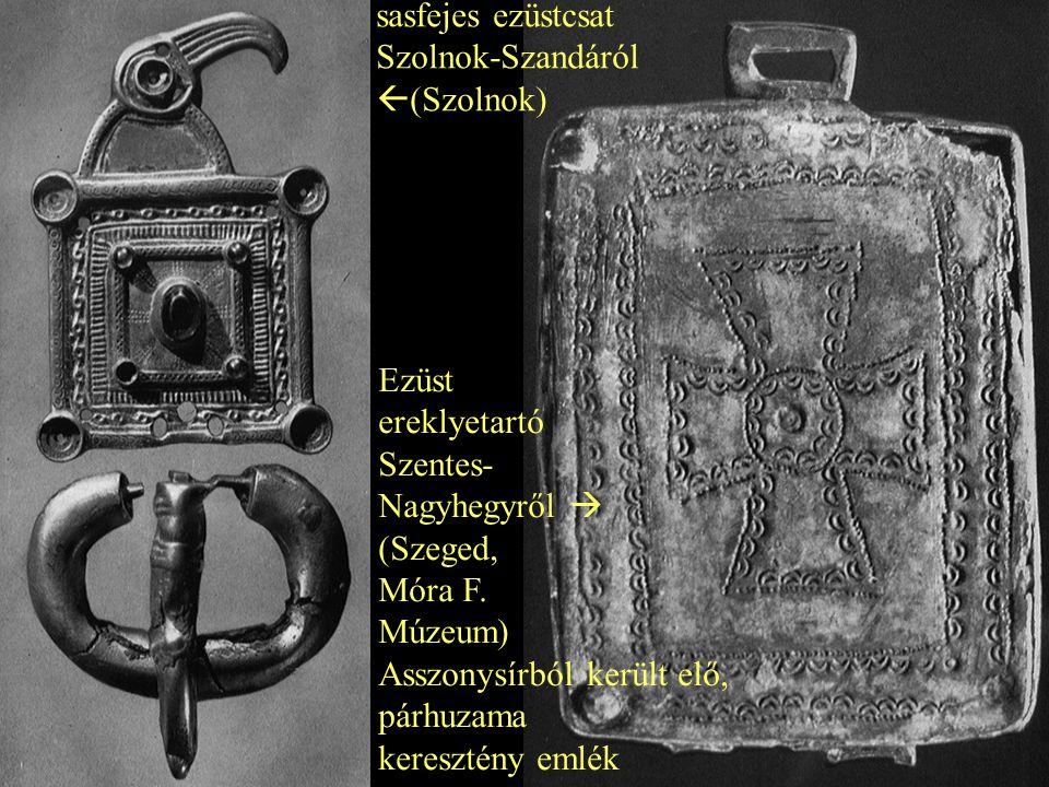 sasfejes ezüstcsat Szolnok-Szandáról. (Szolnok) Ezüst. ereklyetartó. Szentes- Nagyhegyről  (Szeged,