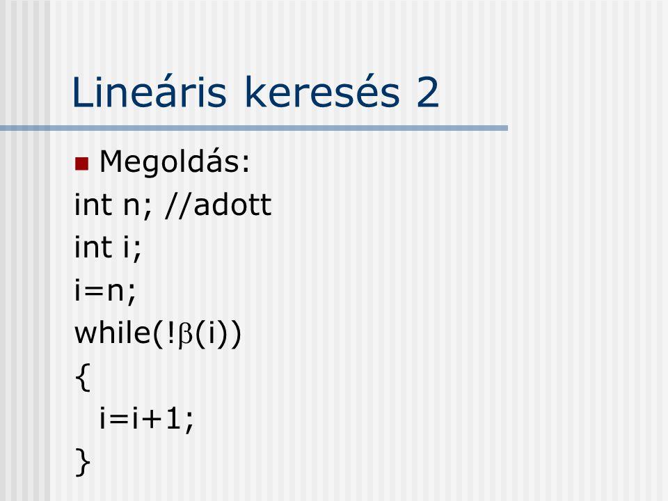 Lineáris keresés 2 Megoldás: int n; //adott int i; i=n; while(!(i)) {