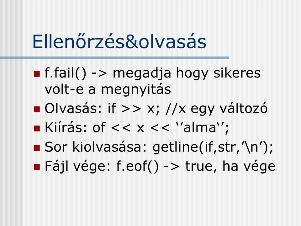 Ellenőrzés&olvasás f.fail() -> megadja hogy sikeres volt-e a megnyitás. Olvasás: if >> x; //x egy változó.