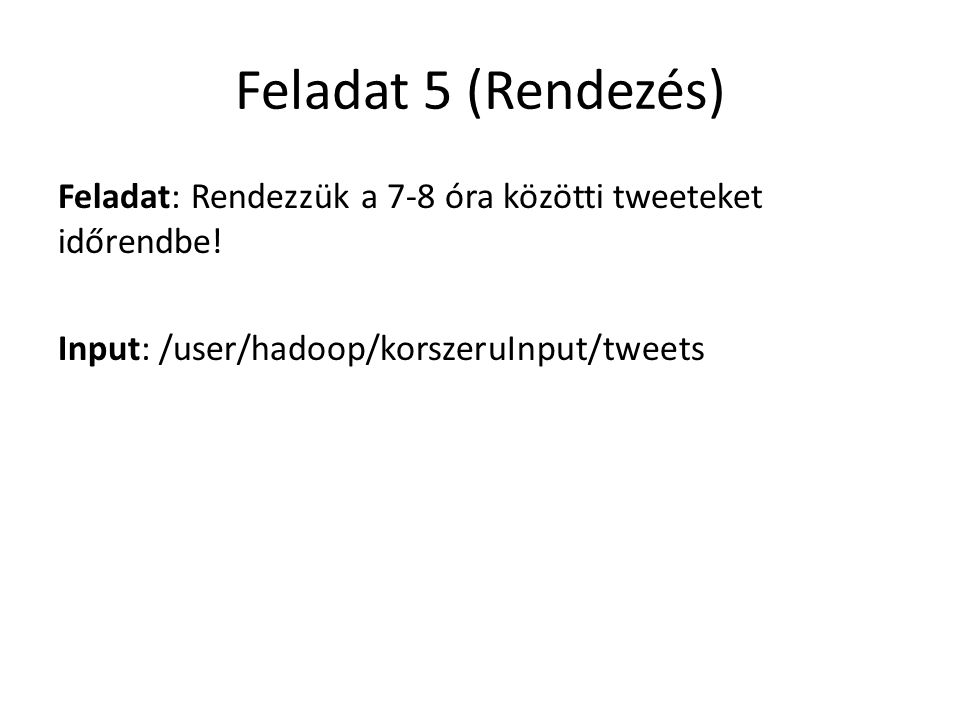 Feladat 5 (Rendezés) Feladat: Rendezzük a 7-8 óra közötti tweeteket időrendbe.