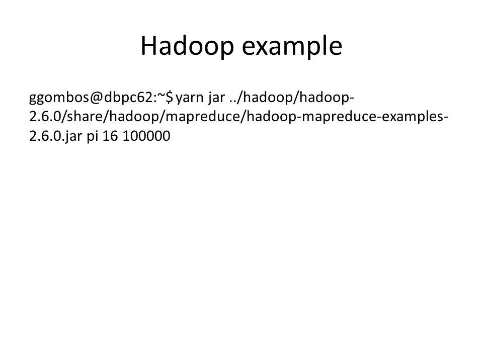 Hadoop example ggombos@dbpc62:~$ yarn jar ../hadoop/hadoop-2.6.0/share/hadoop/mapreduce/hadoop-mapreduce-examples-2.6.0.jar pi 16 100000.