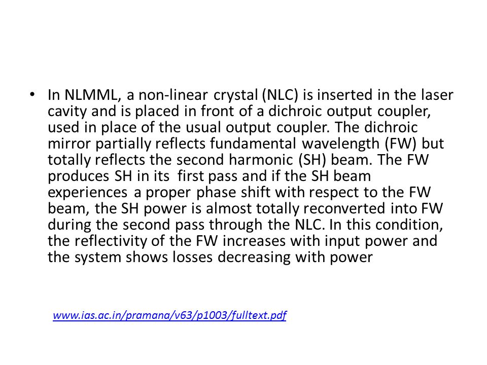In NLMML, a non-linear crystal (NLC) is inserted in the laser cavity and is placed in front of a dichroic output coupler, used in place of the usual output coupler. The dichroic mirror partially reflects fundamental wavelength (FW) but totally reflects the second harmonic (SH) beam. The FW produces SH in its first pass and if the SH beam experiences a proper phase shift with respect to the FW beam, the SH power is almost totally reconverted into FW during the second pass through the NLC. In this condition, the reflectivity of the FW increases with input power and the system shows losses decreasing with power