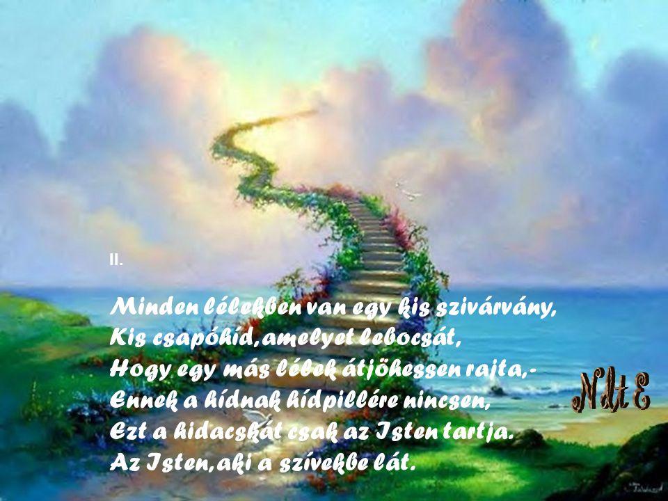 II. Minden lélekben van egy kis szivárvány, Kis csapóhíd, amelyet lebocsát, Hogy egy más lélek átjöhessen rajta, - Ennek a hídnak hídpillére nincsen, Ezt a hidacskát csak az Isten tartja. Az Isten, aki a szívekbe lát.