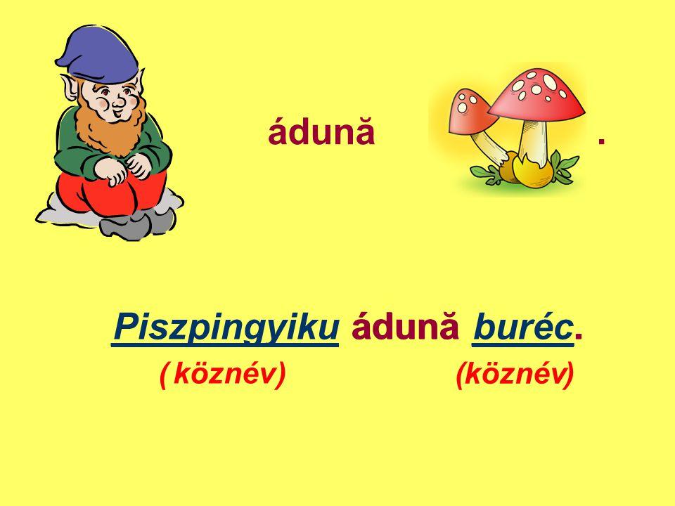 ___________ ádună _____. Piszpingyiku ádună buréc.