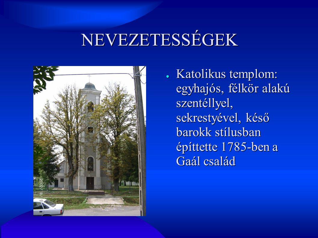 NEVEZETESSÉGEK Katolikus templom: egyhajós, félkör alakú szentéllyel, sekrestyével, késő barokk stílusban építtette 1785-ben a Gaál család.