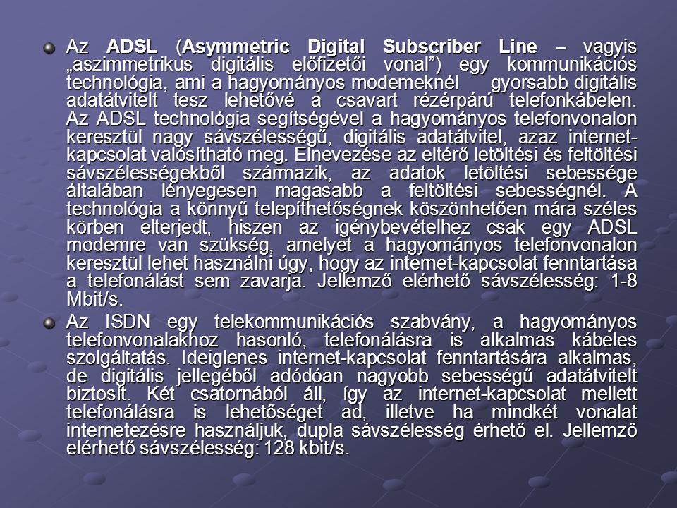 """Az ADSL (Asymmetric Digital Subscriber Line – vagyis """"aszimmetrikus digitális előfizetői vonal ) egy kommunikációs technológia, ami a hagyományos modemeknél gyorsabb digitális adatátvitelt tesz lehetővé a csavart rézérpárú telefonkábelen. Az ADSL technológia segítségével a hagyományos telefonvonalon keresztül nagy sávszélességű, digitális adatátvitel, azaz internet-kapcsolat valósítható meg. Elnevezése az eltérő letöltési és feltöltési sávszélességekből származik, az adatok letöltési sebessége általában lényegesen magasabb a feltöltési sebességnél. A technológia a könnyű telepíthetőségnek köszönhetően mára széles körben elterjedt, hiszen az igénybevételhez csak egy ADSL modemre van szükség, amelyet a hagyományos telefonvonalon keresztül lehet használni úgy, hogy az internet-kapcsolat fenntartása a telefonálást sem zavarja. Jellemző elérhető sávszélesség: 1-8 Mbit/s."""
