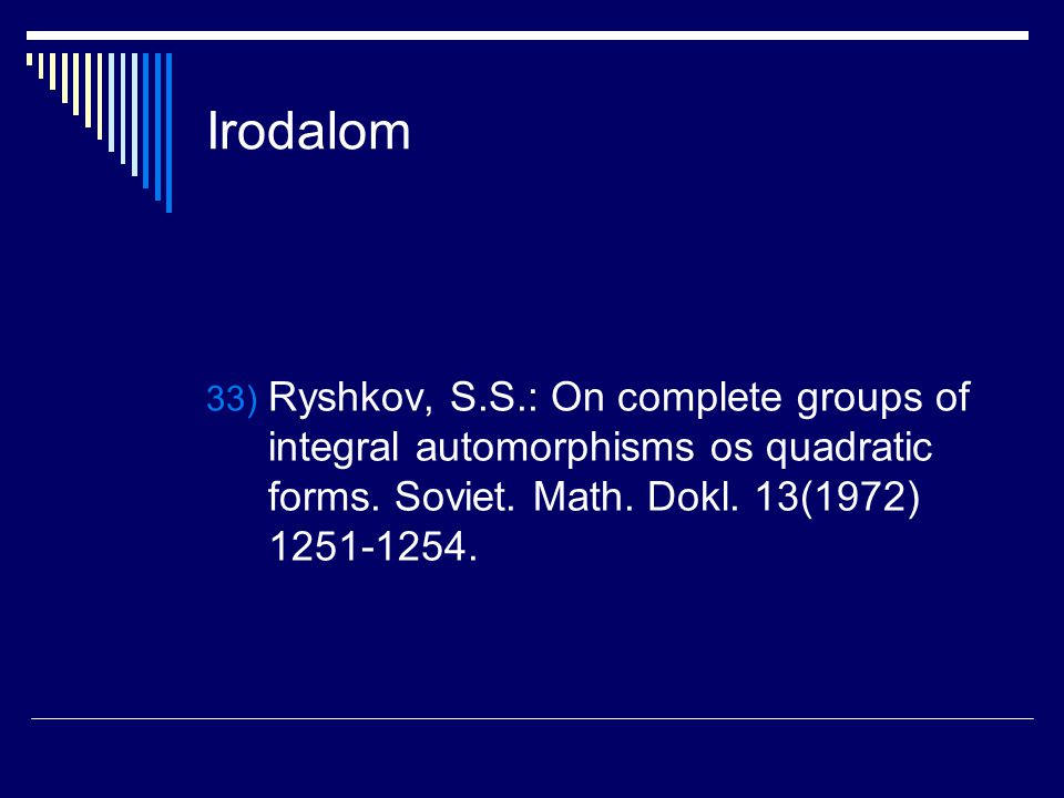 Irodalom Ryshkov, S.S.: On complete groups of integral automorphisms os quadratic forms.