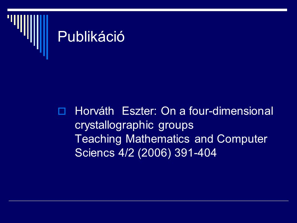 Publikáció Horváth Eszter: On a four-dimensional crystallographic groups Teaching Mathematics and Computer Sciencs 4/2 (2006) 391-404.