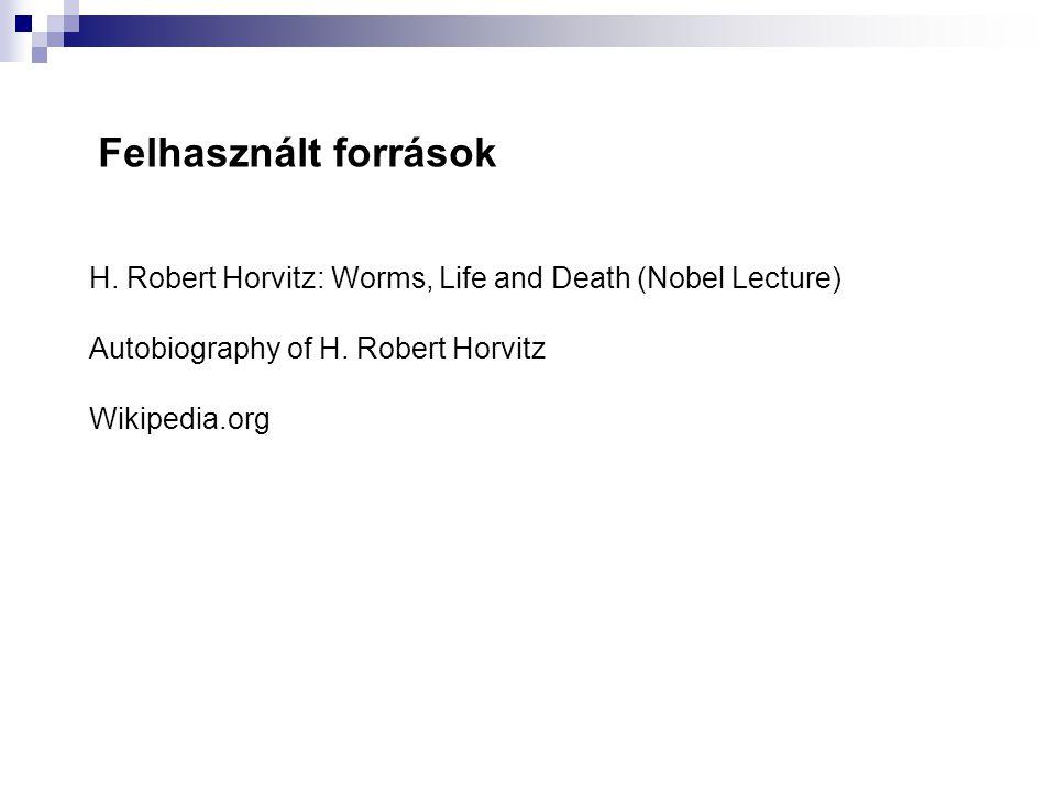 Felhasznált források H. Robert Horvitz: Worms, Life and Death (Nobel Lecture) Autobiography of H. Robert Horvitz.