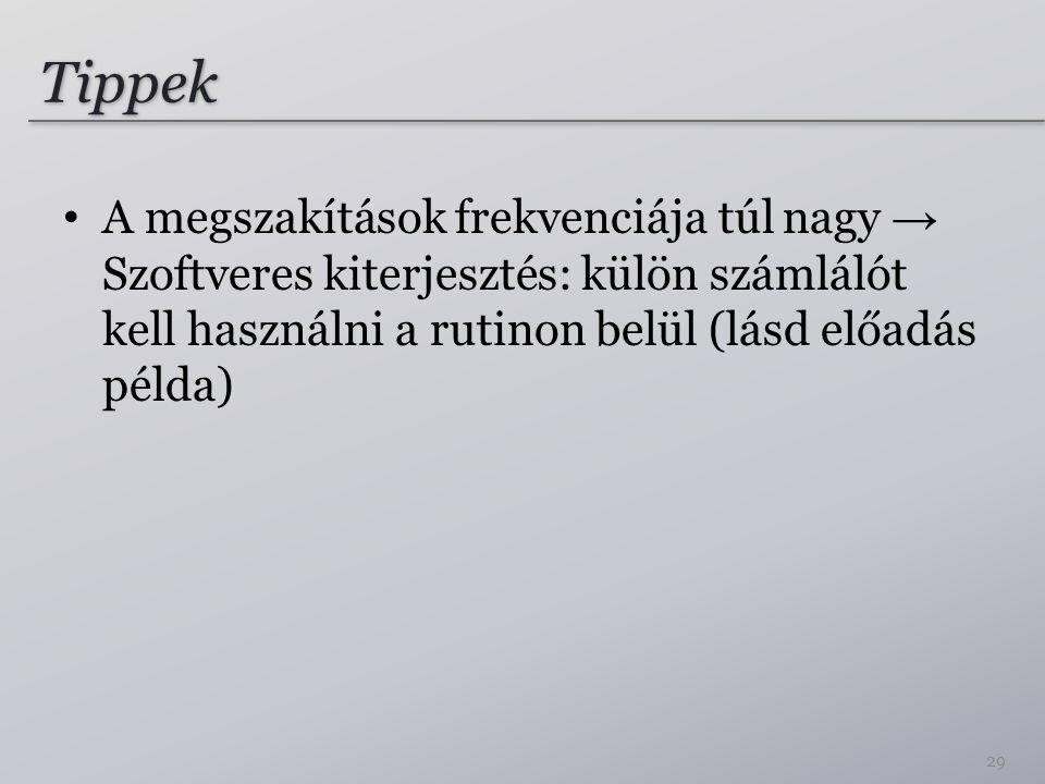 Tippek A megszakítások frekvenciája túl nagy → Szoftveres kiterjesztés: külön számlálót kell használni a rutinon belül (lásd előadás példa)
