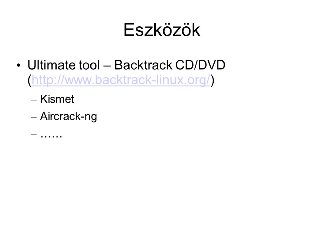 Eszközök Ultimate tool – Backtrack CD/DVD (http://www.backtrack-linux.org/) Kismet Aircrack-ng ……
