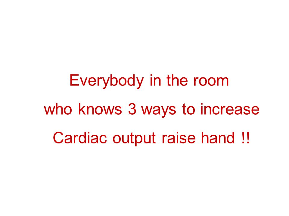 who knows 3 ways to increase Cardiac output raise hand !!