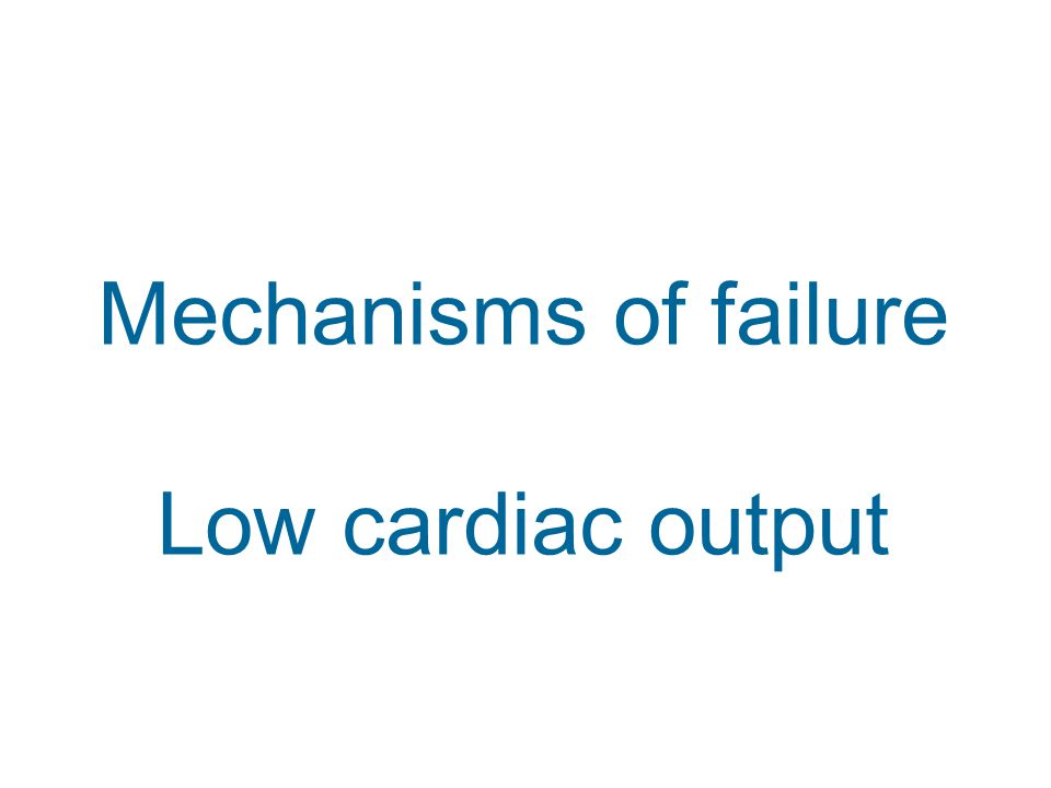 Mechanisms of failure Low cardiac output