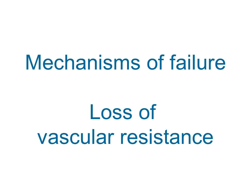 Mechanisms of failure Loss of vascular resistance