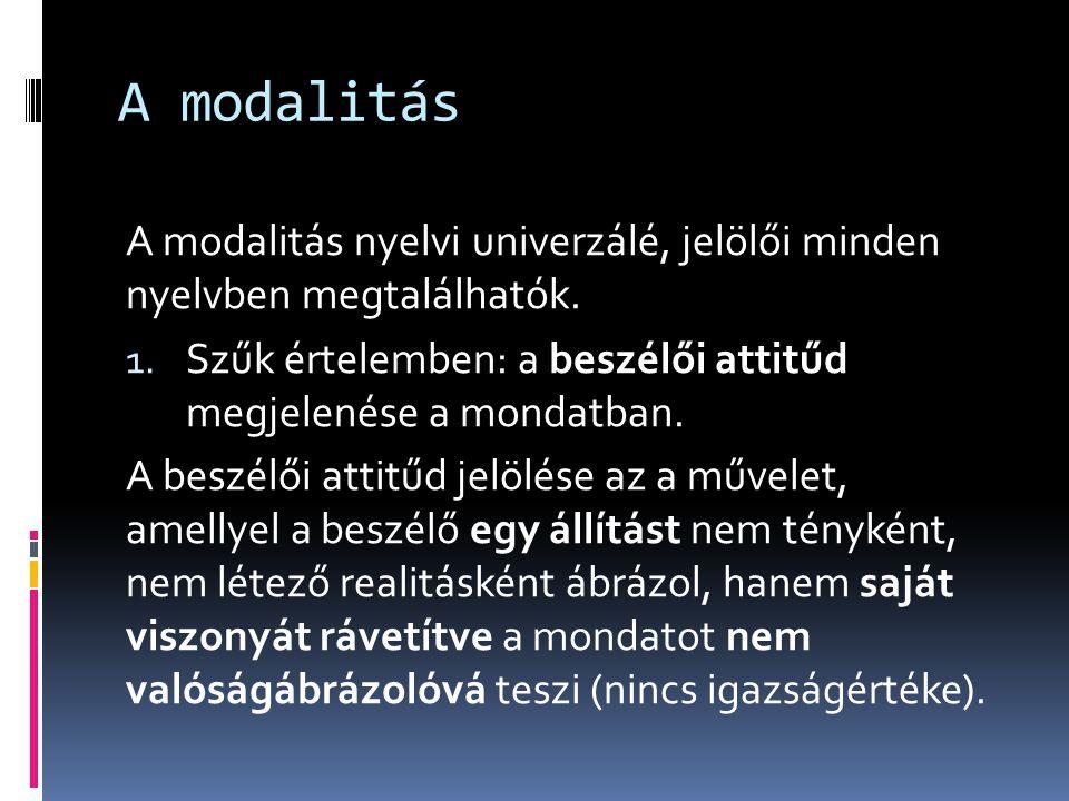 A modalitás A modalitás nyelvi univerzálé, jelölői minden nyelvben megtalálhatók. Szűk értelemben: a beszélői attitűd megjelenése a mondatban.