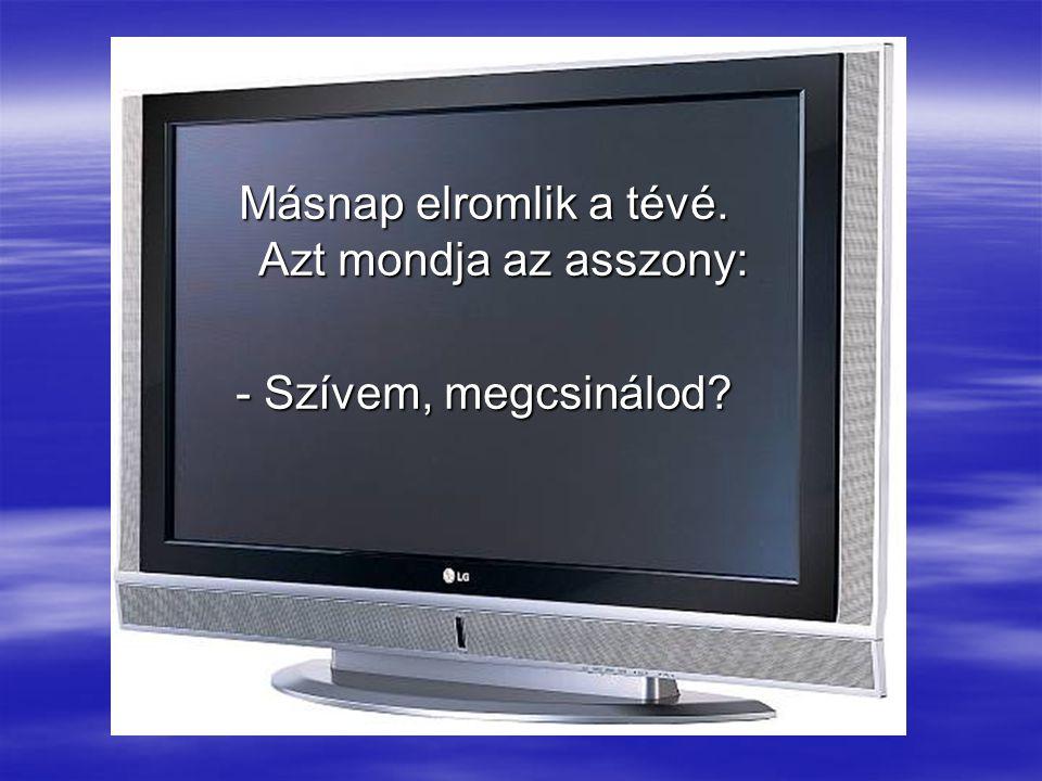 Másnap elromlik a tévé. Azt mondja az asszony: