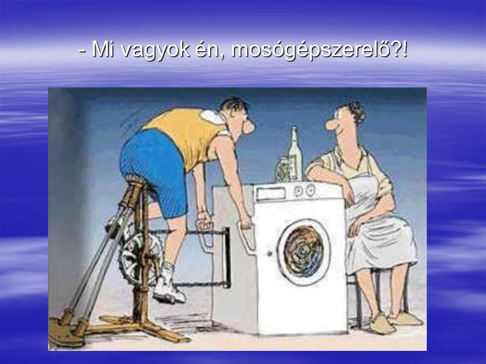 - Mi vagyok én, mosógépszerelő !