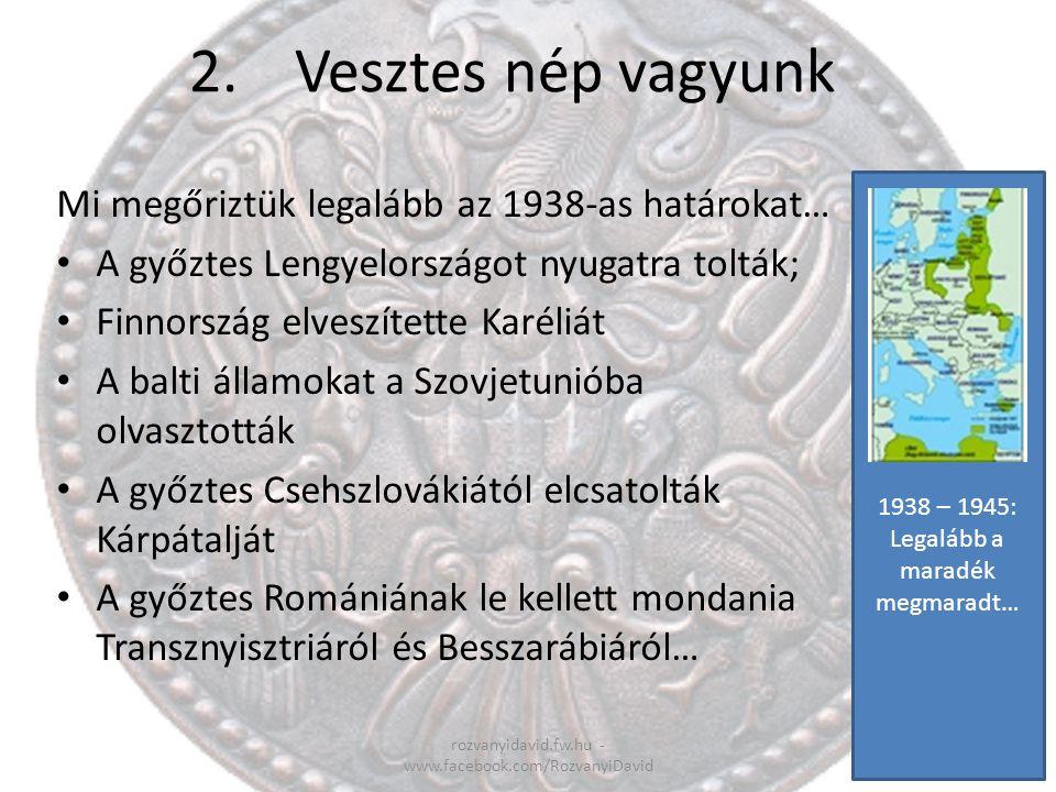 2. Vesztes nép vagyunk Mi megőriztük legalább az 1938-as határokat…