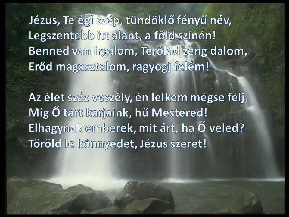 Jézus, Te égi szép, tündöklő fényű név, Legszentebb itt alant, a föld színén.