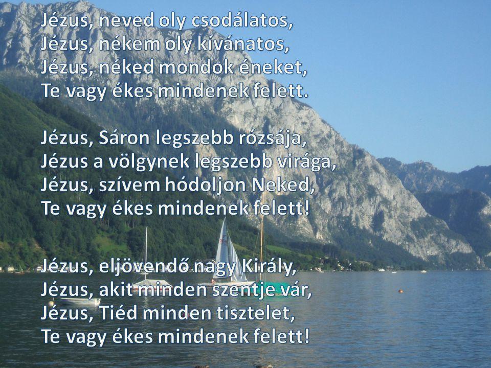 Jézus, neved oly csodálatos, Jézus, nékem oly kívánatos, Jézus, néked mondok éneket, Te vagy ékes mindenek felett. Jézus, Sáron legszebb rózsája, Jézus a völgynek legszebb virága, Jézus, szívem hódoljon Neked, Te vagy ékes mindenek felett!