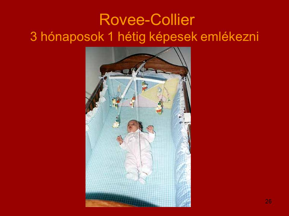 Rovee-Collier 3 hónaposok 1 hétig képesek emlékezni