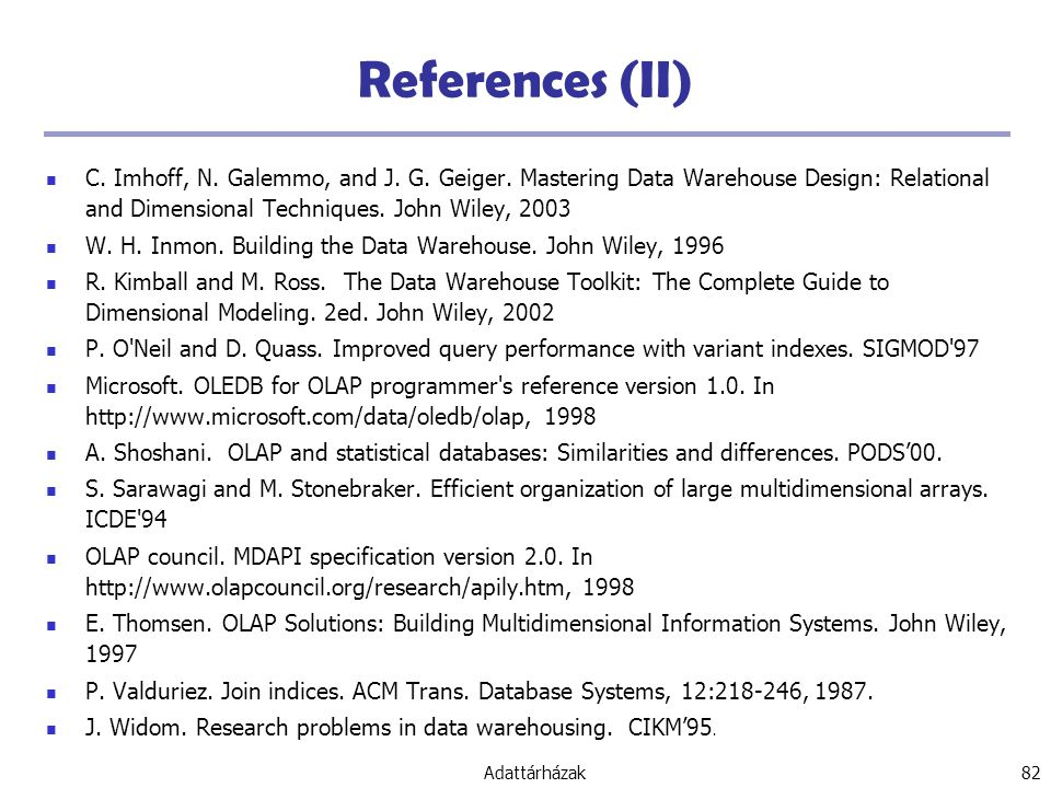 References (II) C. Imhoff, N. Galemmo, and J. G. Geiger. Mastering Data Warehouse Design: Relational and Dimensional Techniques. John Wiley, 2003.