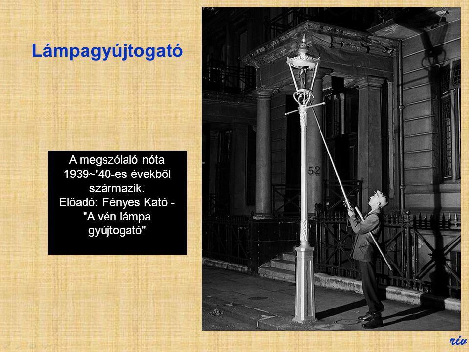 Lámpagyújtogató A megszólaló nóta 1939~ 40-es évekből származik.
