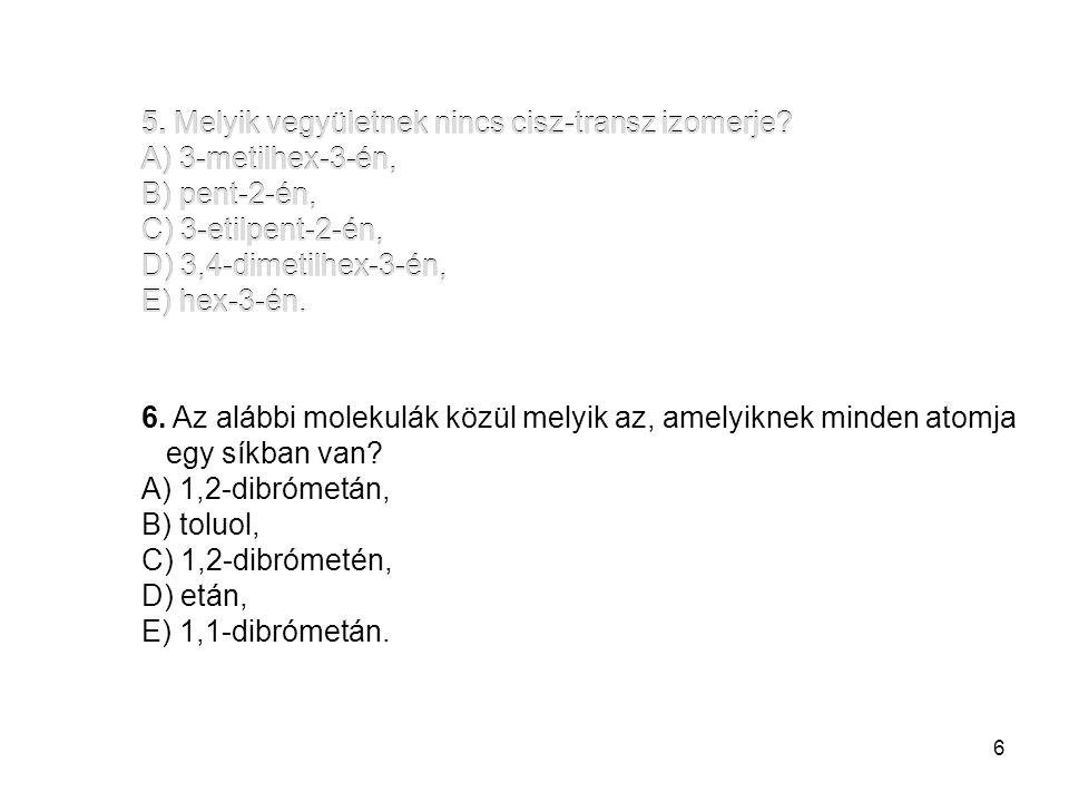 5. Melyik vegyületnek nincs cisz-transz izomerje A) 3-metilhex-3-én,