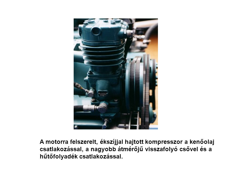 A motorra felszerelt, ékszíjjal hajtott kompresszor a kenőolaj csatlakozással, a nagyobb átmérőjű visszafolyó csővel és a hűtőfolyadék csatlakozással.