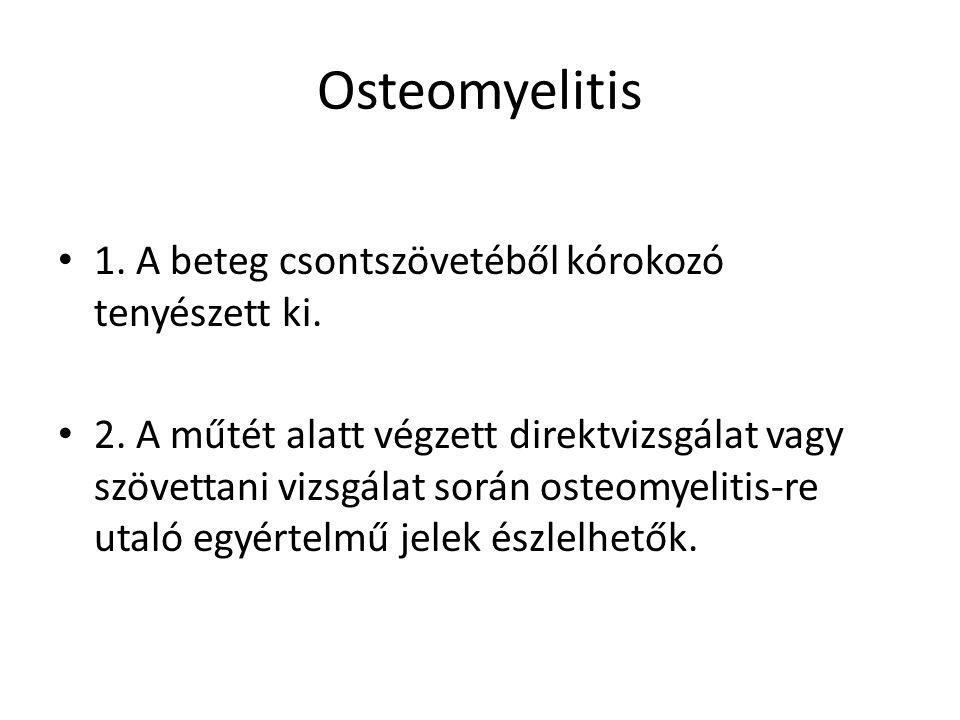 Osteomyelitis 1. A beteg csontszövetéből kórokozó tenyészett ki.