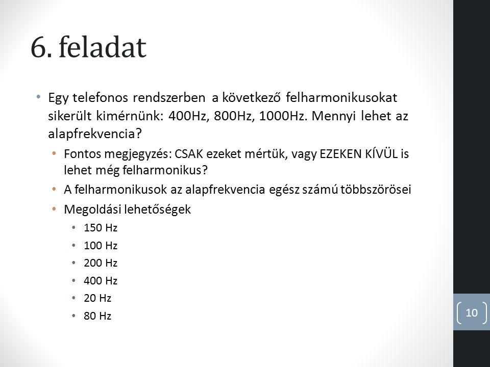 6. feladat Egy telefonos rendszerben a következő felharmonikusokat sikerült kimérnünk: 400Hz, 800Hz, 1000Hz. Mennyi lehet az alapfrekvencia