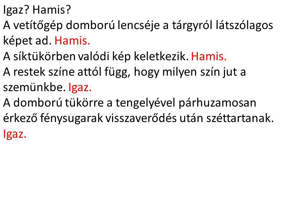 Igaz Hamis A vetítőgép domború lencséje a tárgyról látszólagos képet ad. Hamis. A síktükörben valódi kép keletkezik. Hamis.