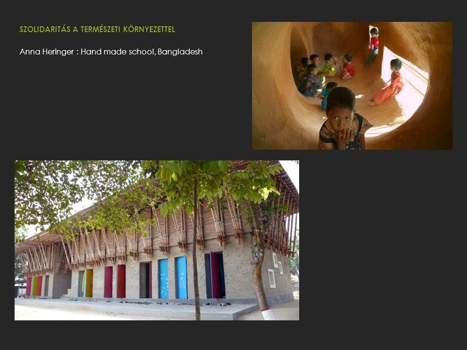 SZOLIDARITÁS A TERMÉSZETI KÖRNYEZETTEL Anna Heringer : Hand made school, Bangladesh