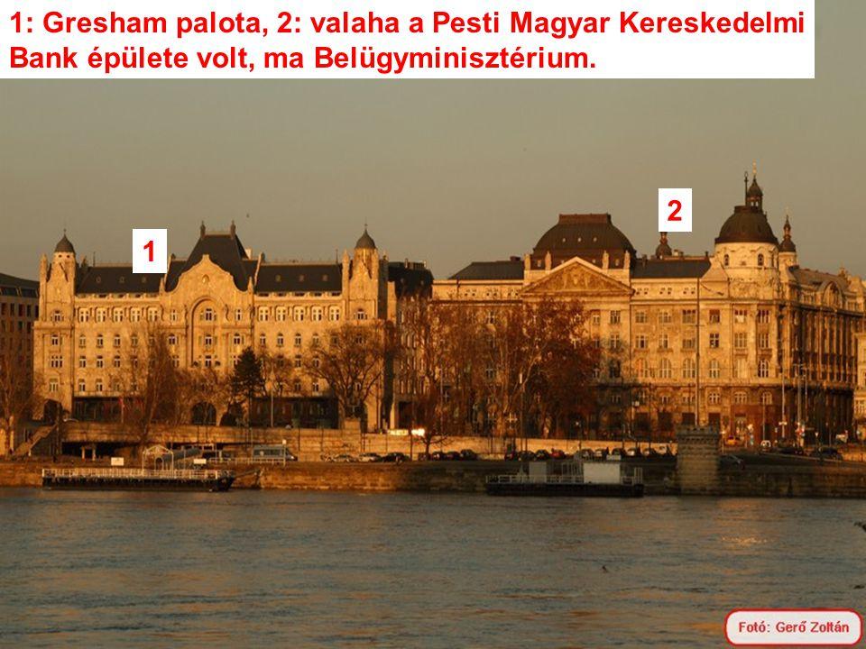1: Gresham palota, 2: valaha a Pesti Magyar Kereskedelmi Bank épülete volt, ma Belügyminisztérium.