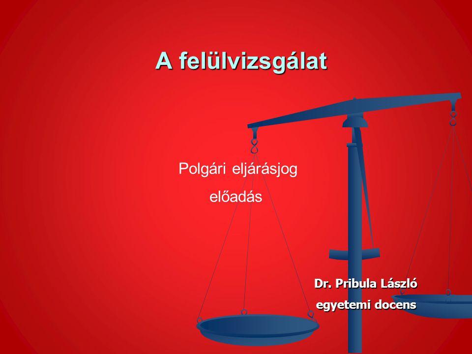A felülvizsgálat előadás Polgári eljárásjog Dr. Pribula László