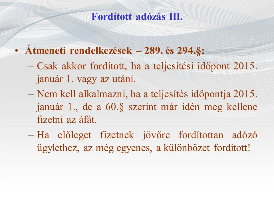 Fordított adózás III. Átmeneti rendelkezések – 289. és 294.§: Csak akkor fordított, ha a teljesítési időpont 2015. január 1. vagy az utáni.