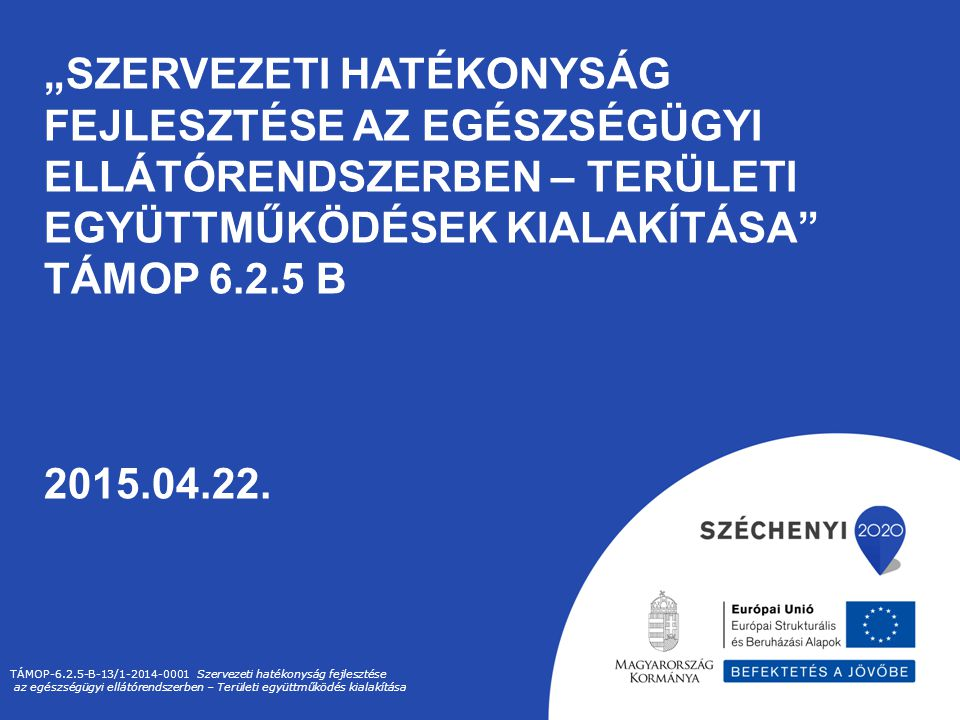 """""""Szervezeti hatékonyság fejlesztése az egészségügyi ellátórendszerben – Területi együttműködések kialakítása TÁMOP 6.2.5 B 2015.04.22."""