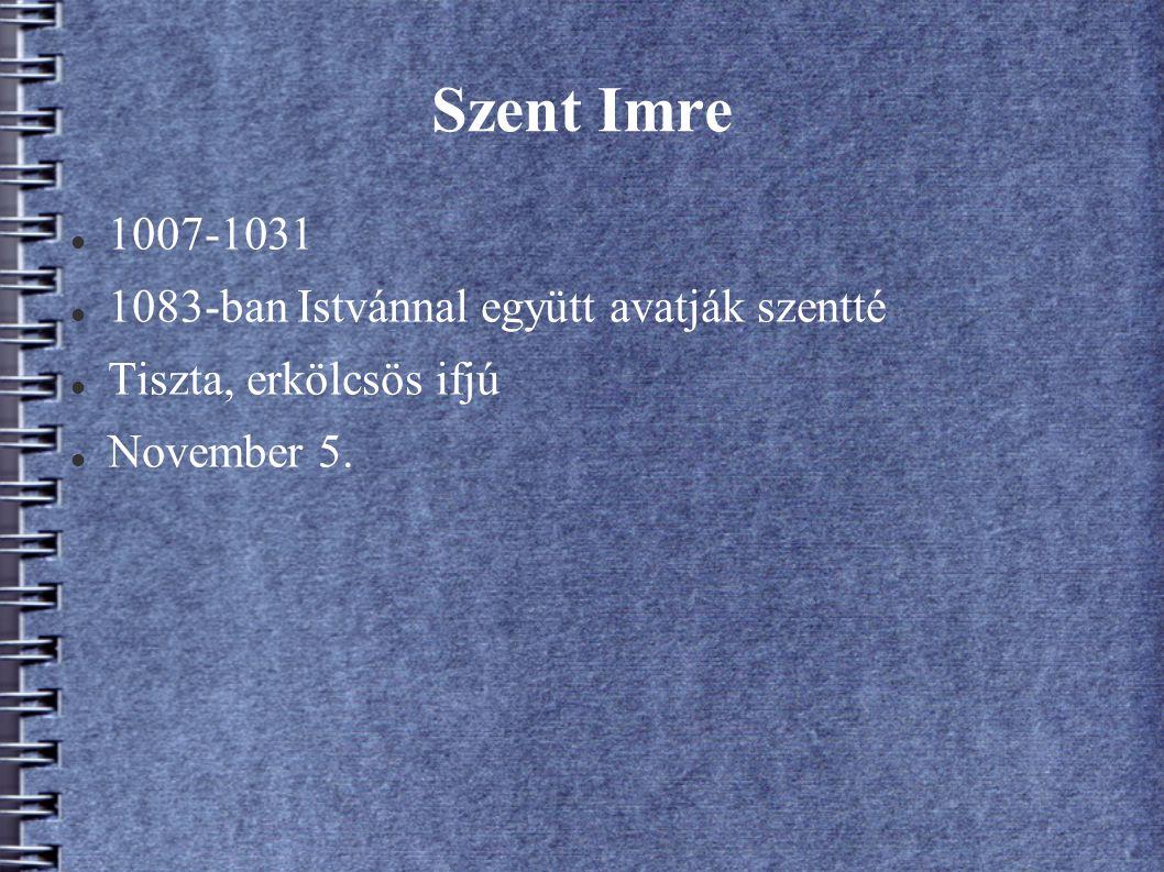 Szent Imre 1007-1031 1083-ban Istvánnal együtt avatják szentté