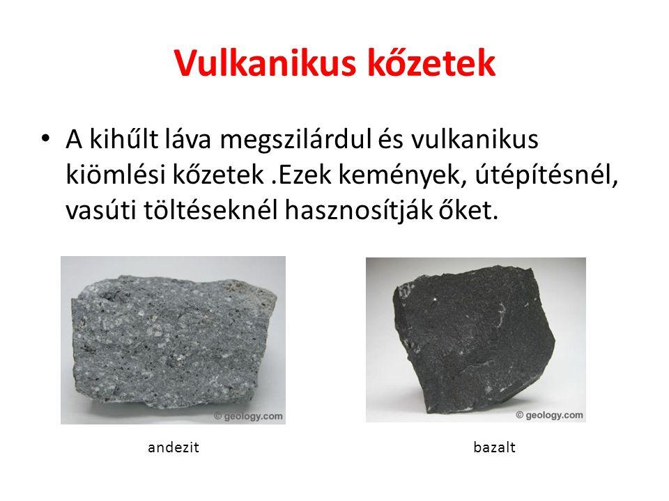 Vulkanikus kőzetek A kihűlt láva megszilárdul és vulkanikus kiömlési kőzetek .Ezek kemények, útépítésnél, vasúti töltéseknél hasznosítják őket.