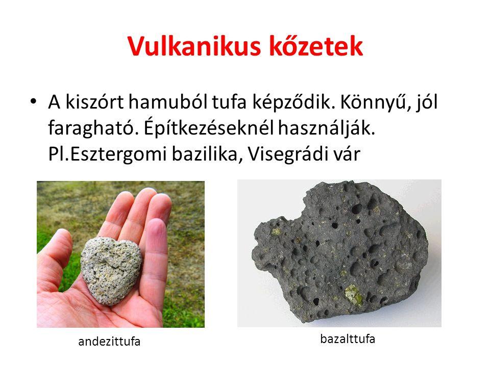 Vulkanikus kőzetek A kiszórt hamuból tufa képződik. Könnyű, jól faragható. Építkezéseknél használják. Pl.Esztergomi bazilika, Visegrádi vár.