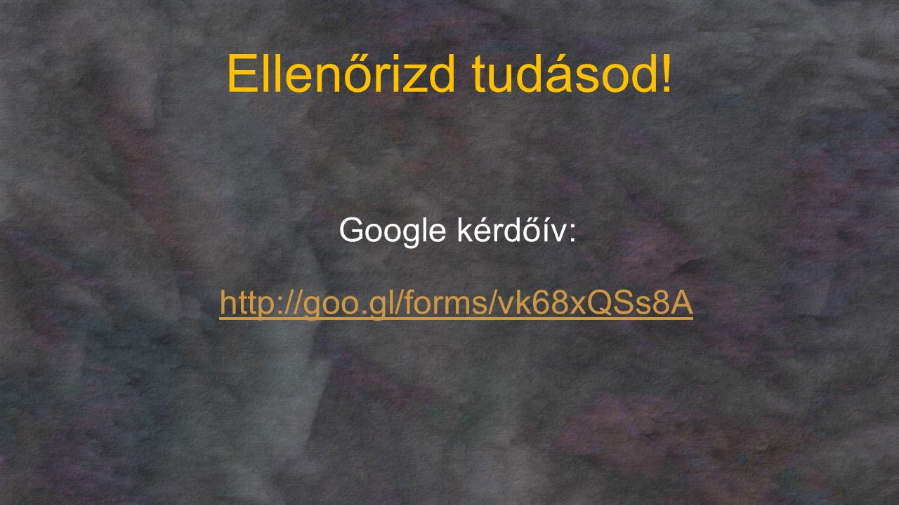 Ellenőrizd tudásod! Google kérdőív: http://goo.gl/forms/vk68xQSs8A