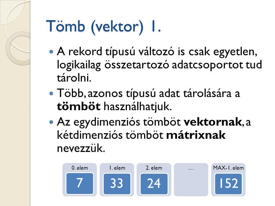 Tömb (vektor) 1. A rekord típusú változó is csak egyetlen, logikailag összetartozó adatcsoportot tud tárolni.