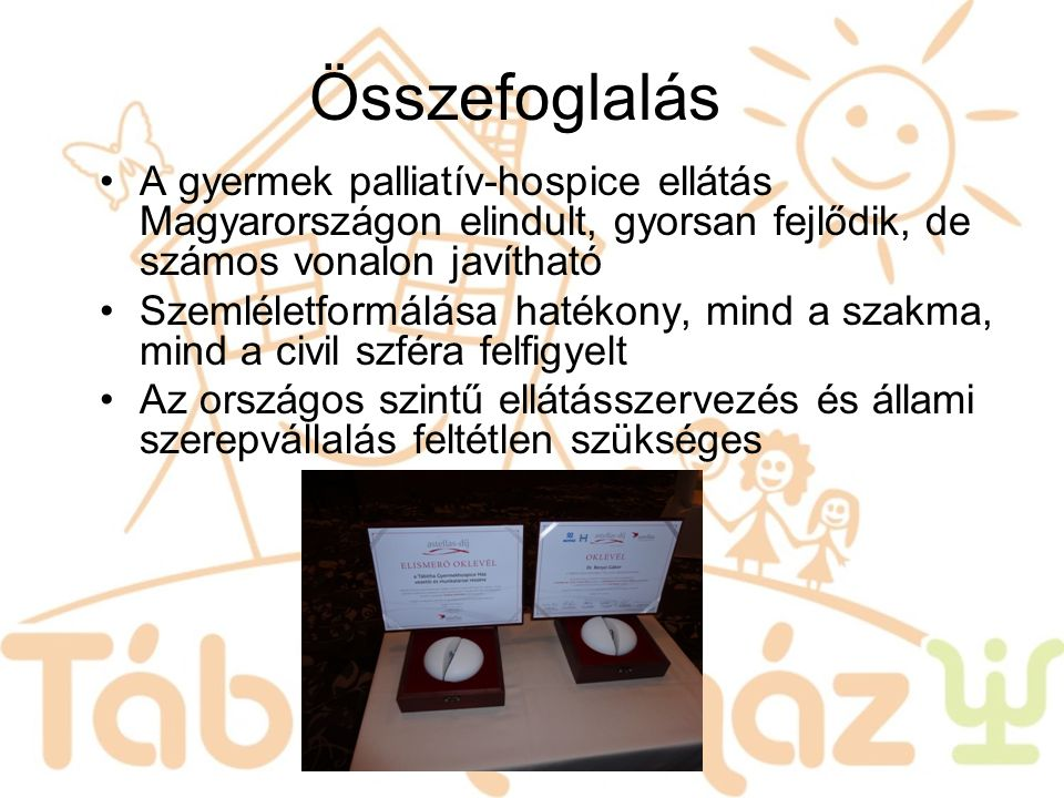 Összefoglalás A gyermek palliatív-hospice ellátás Magyarországon elindult, gyorsan fejlődik, de számos vonalon javítható.