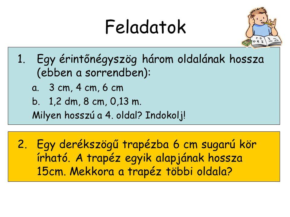 Feladatok Egy érintőnégyszög három oldalának hossza (ebben a sorrendben): 3 cm, 4 cm, 6 cm. 1,2 dm, 8 cm, 0,13 m.