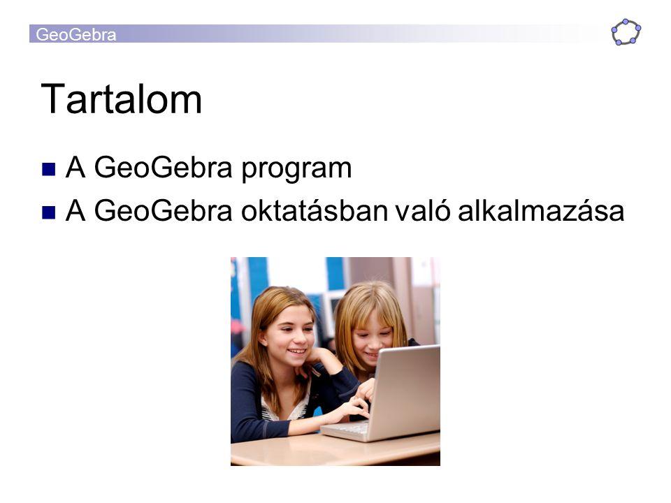 Tartalom A GeoGebra program A GeoGebra oktatásban való alkalmazása