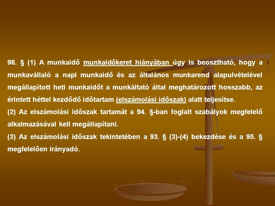 98. § (1) A munkaidő munkaidőkeret hiányában úgy is beosztható, hogy a munkavállaló a napi munkaidő és az általános munkarend alapulvételével megállapított heti munkaidőt a munkáltató által meghatározott hosszabb, az érintett héttel kezdődő időtartam (elszámolási időszak) alatt teljesítse.