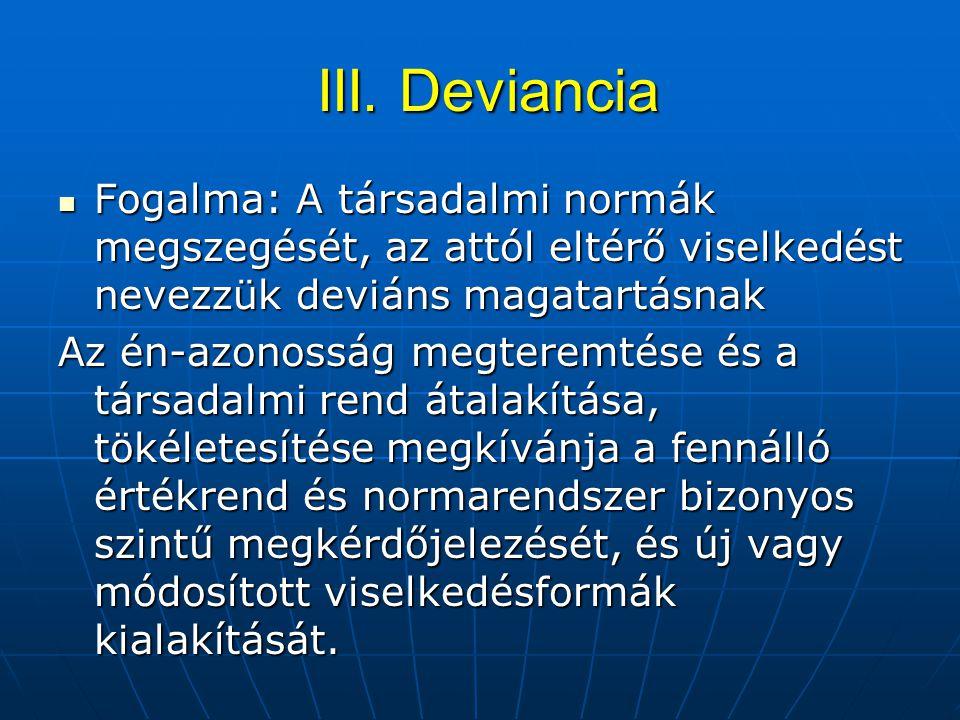 III. Deviancia Fogalma: A társadalmi normák megszegését, az attól eltérő viselkedést nevezzük deviáns magatartásnak.