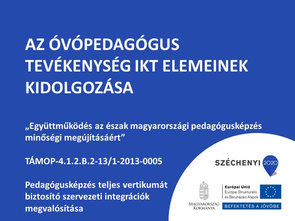 """Az óvópedagógus tevékenység IKT elemeinek kidolgozása """"Együttműködés az észak magyarországi pedagógusképzés minőségi megújításáért TÁMOP-4.1.2.B.2-13/1-2013-0005 Pedagógusképzés teljes vertikumát biztosító szervezeti integrációk megvalósítása"""