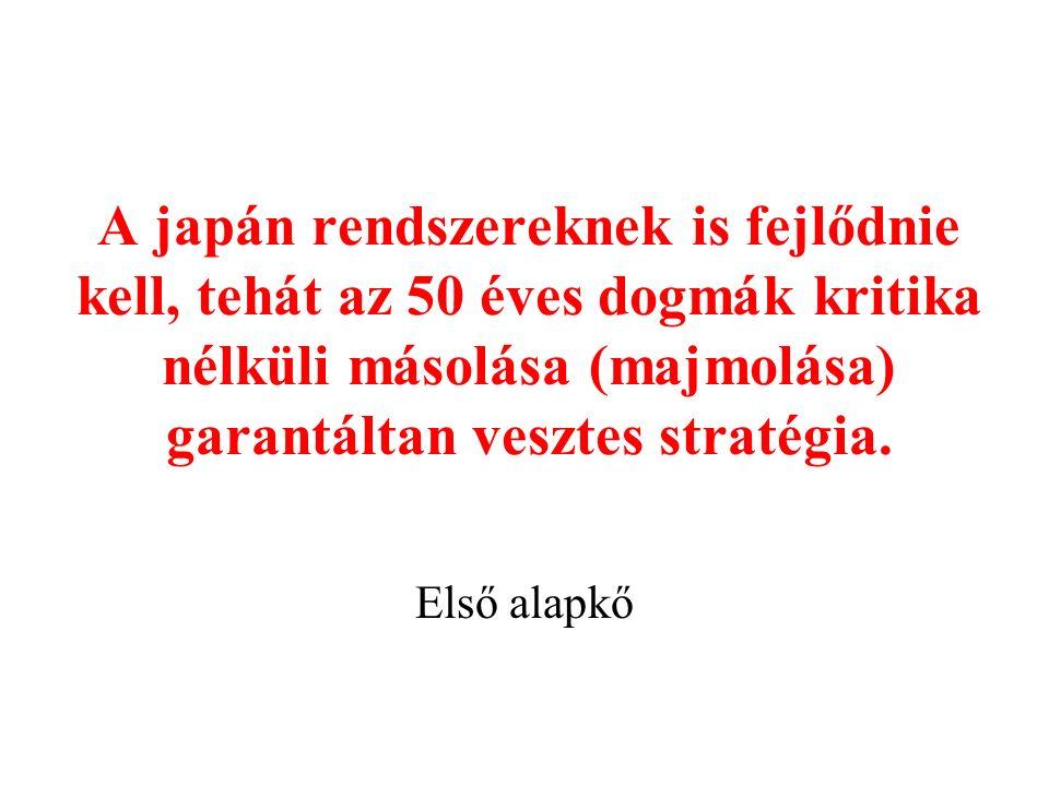 A japán rendszereknek is fejlődnie kell, tehát az 50 éves dogmák kritika nélküli másolása (majmolása) garantáltan vesztes stratégia.