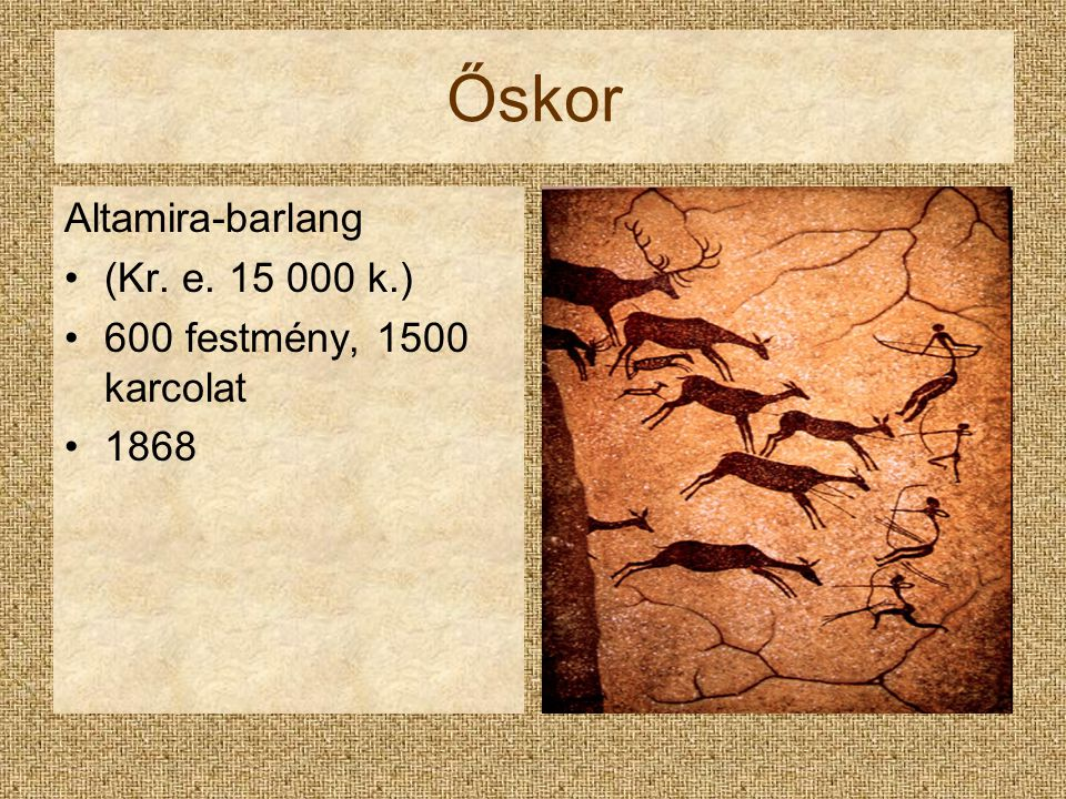 Őskor Altamira-barlang (Kr. e. 15 000 k.) 600 festmény, 1500 karcolat